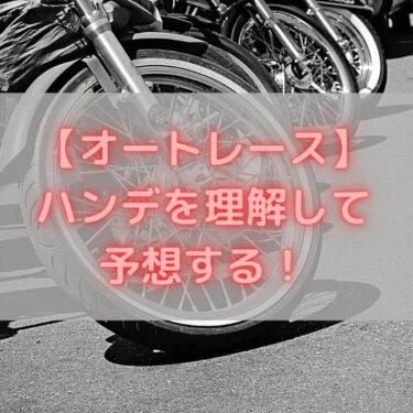 【オートレース】ハンデを理解して予想をする!